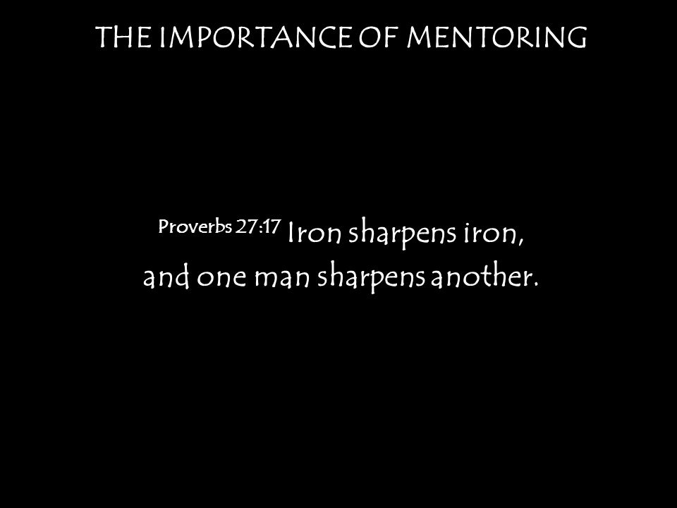 THE IMPORTANCE OF MENTORING Proverbs 27:17 Iron sharpens iron, and one man sharpens another.