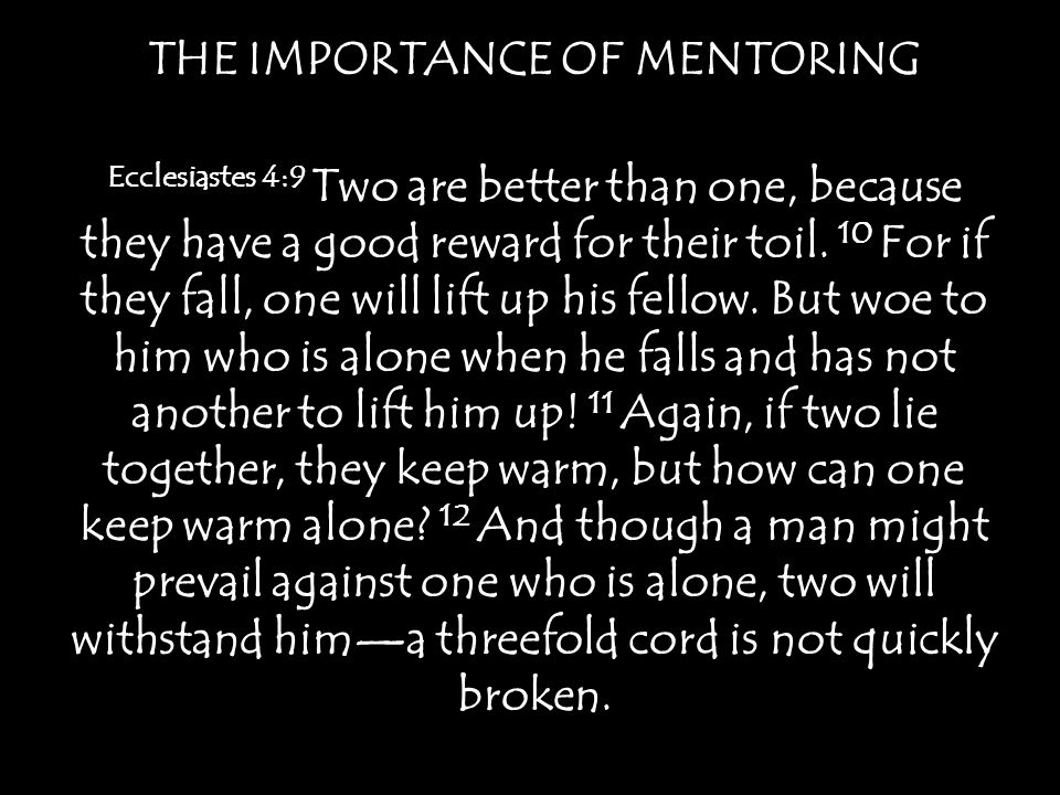 THE IMPORTANCE OF MENTORING Ecclesiastes 4:9 Two are better than one, because they have a good reward for their toil.