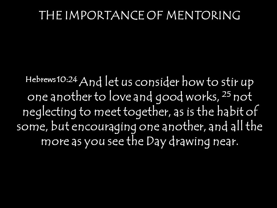 THE IMPORTANCE OF MENTORING Hebrews 10:24 And let us consider how to stir up one another to love and good works, 25 not neglecting to meet together, as is the habit of some, but encouraging one another, and all the more as you see the Day drawing near.