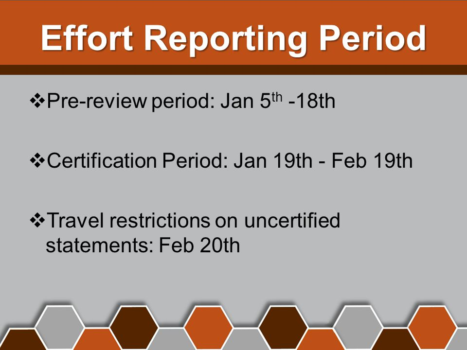 Effort Reporting Period  Pre-review period: Jan 5 th -18th  Certification Period: Jan 19th - Feb 19th  Travel restrictions on uncertified statements: Feb 20th
