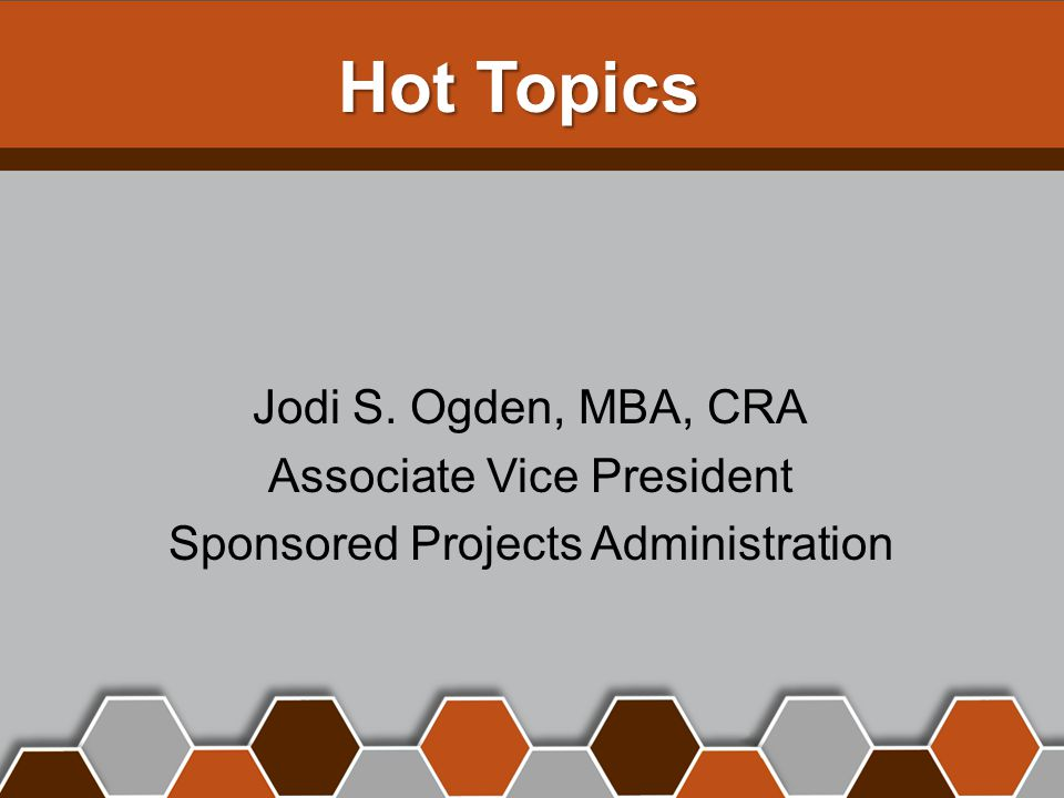 Hot Topics Jodi S. Ogden, MBA, CRA Associate Vice President Sponsored Projects Administration