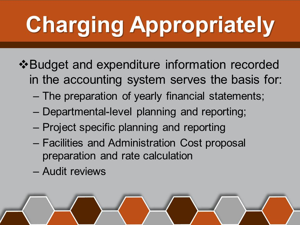 Charging Appropriately  Budget and expenditure information recorded in the accounting system serves the basis for: –The preparation of yearly financial statements; –Departmental-level planning and reporting; –Project specific planning and reporting –Facilities and Administration Cost proposal preparation and rate calculation –Audit reviews