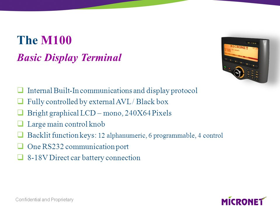 The M100  Internal Built-In communications and display protocol  Fully controlled by external AVL / Black box  Bright graphical LCD – mono, 240X64 Pixels  Large main control knob  Backlit function keys: 12 alphanumeric, 6 programmable, 4 control  One RS232 communication port  8-18V Direct car battery connection Basic Display Terminal Confidential and Proprietary