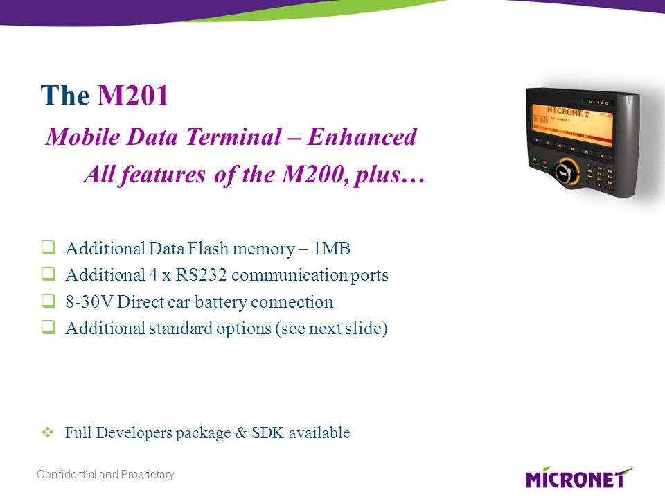 The M201  Additional Data Flash memory – 1MB  Additional 4 x RS232 communication ports  8-30V Direct car battery connection  Additional standard options (see next slide)  Full Developers package & SDK available Mobile Data Terminal – Enhanced All features of the M200, plus… Confidential and Proprietary