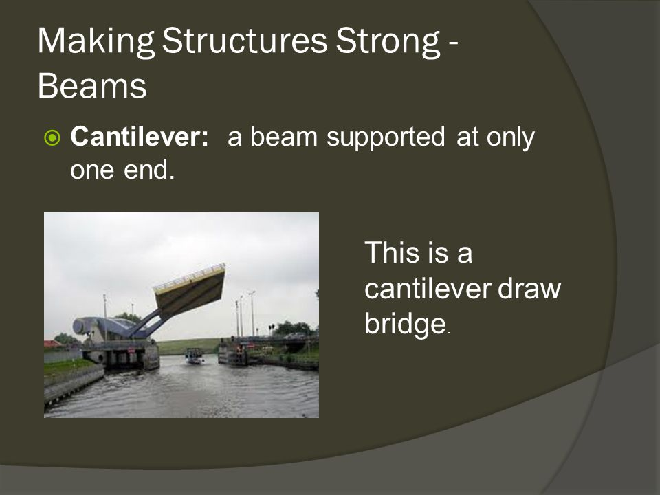 Making Structures Strong - Beams  Cantilever: a beam supported at only one end.