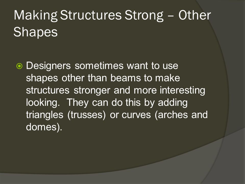 Making Structures Strong – Other Shapes  Designers sometimes want to use shapes other than beams to make structures stronger and more interesting looking.