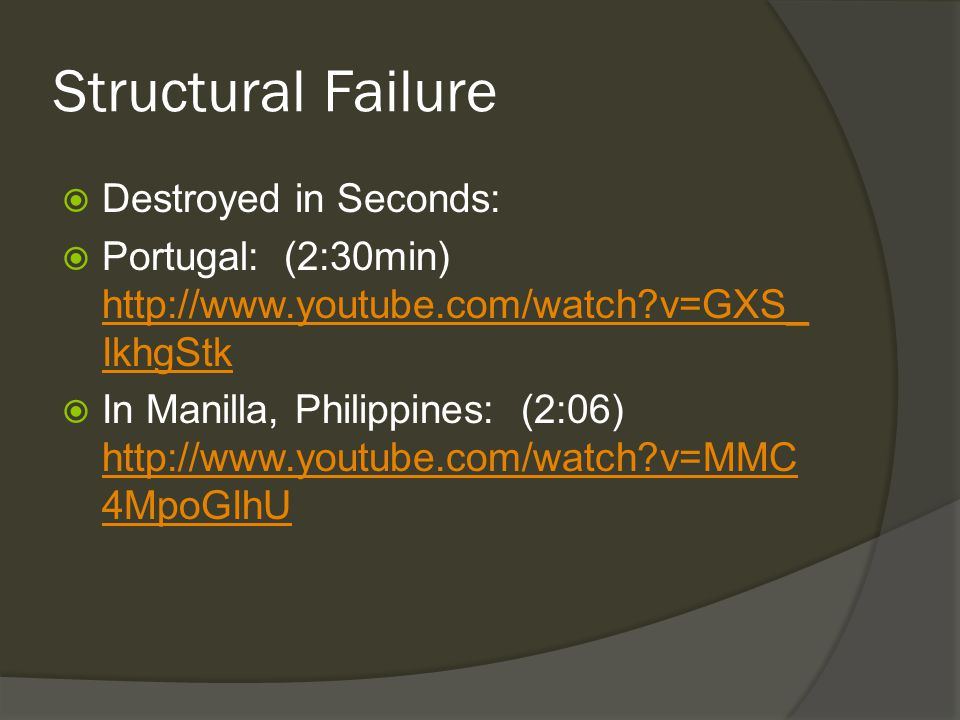 Structural Failure  Destroyed in Seconds:  Portugal: (2:30min) http://www.youtube.com/watch?v=GXS_ IkhgStk http://www.youtube.com/watch?v=GXS_ IkhgStk  In Manilla, Philippines: (2:06) http://www.youtube.com/watch?v=MMC 4MpoGIhU http://www.youtube.com/watch?v=MMC 4MpoGIhU