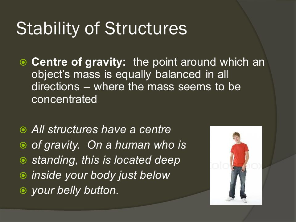 Stability of Structures  Centre of gravity: the point around which an object's mass is equally balanced in all directions – where the mass seems to be concentrated  All structures have a centre  of gravity.