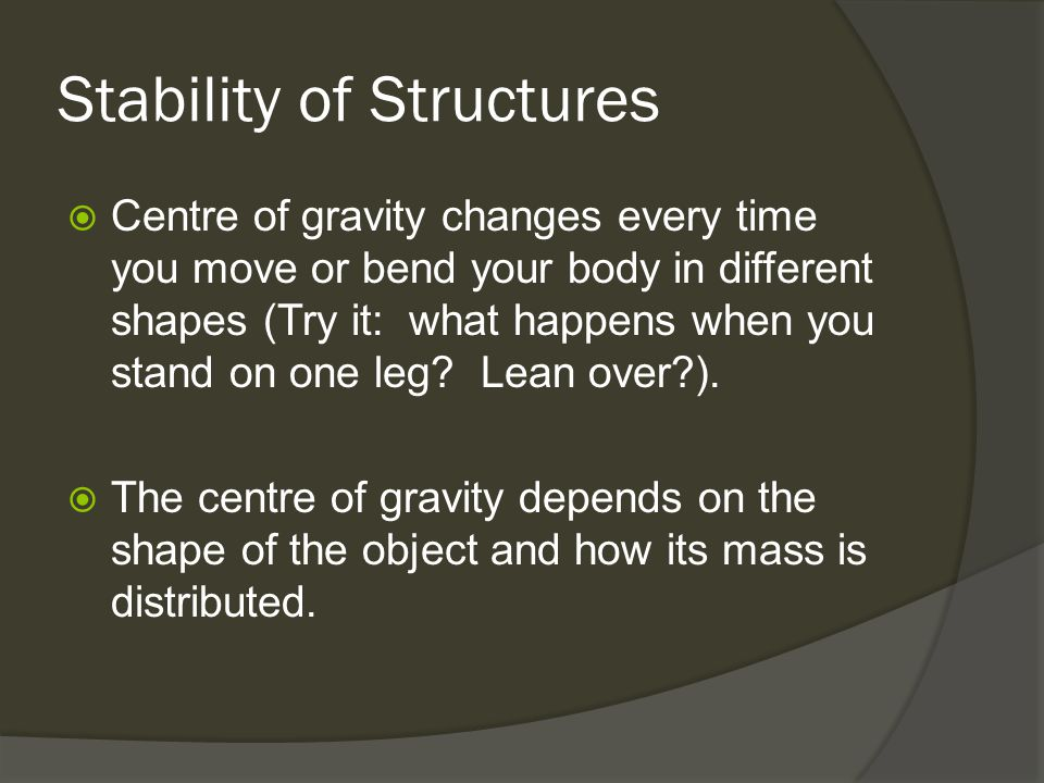 Stability of Structures  Centre of gravity changes every time you move or bend your body in different shapes (Try it: what happens when you stand on one leg.