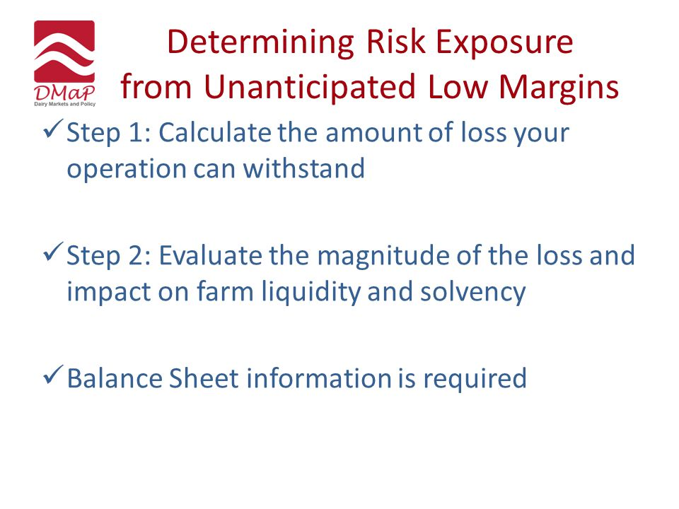 Determining Risk Exposure from Unanticipated Low Margins Step 1: Calculate the amount of loss your operation can withstand Step 2: Evaluate the magnit
