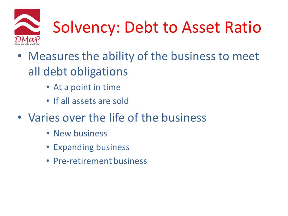 Solvency: Debt to Asset Ratio Measures the ability of the business to meet all debt obligations At a point in time If all assets are sold Varies over