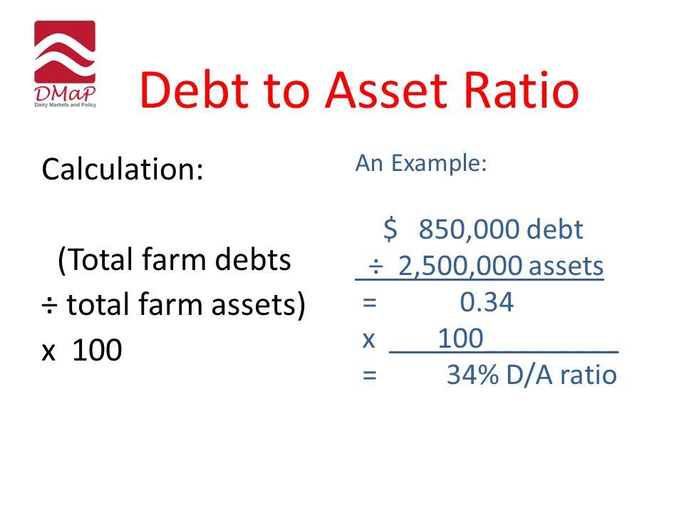 Debt to Asset Ratio Calculation: (Total farm debts ÷ total farm assets) x 100 An Example: $ 850,000 debt ÷ 2,500,000 assets = 0.34 x 100_________ = 34