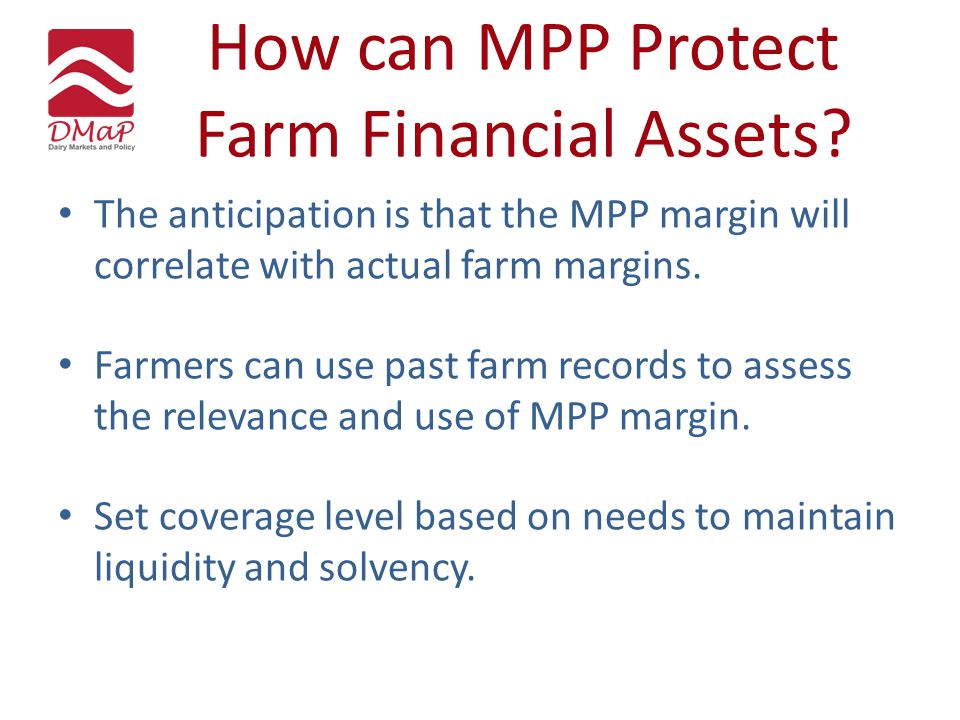 How can MPP Protect Farm Financial Assets? The anticipation is that the MPP margin will correlate with actual farm margins. Farmers can use past farm
