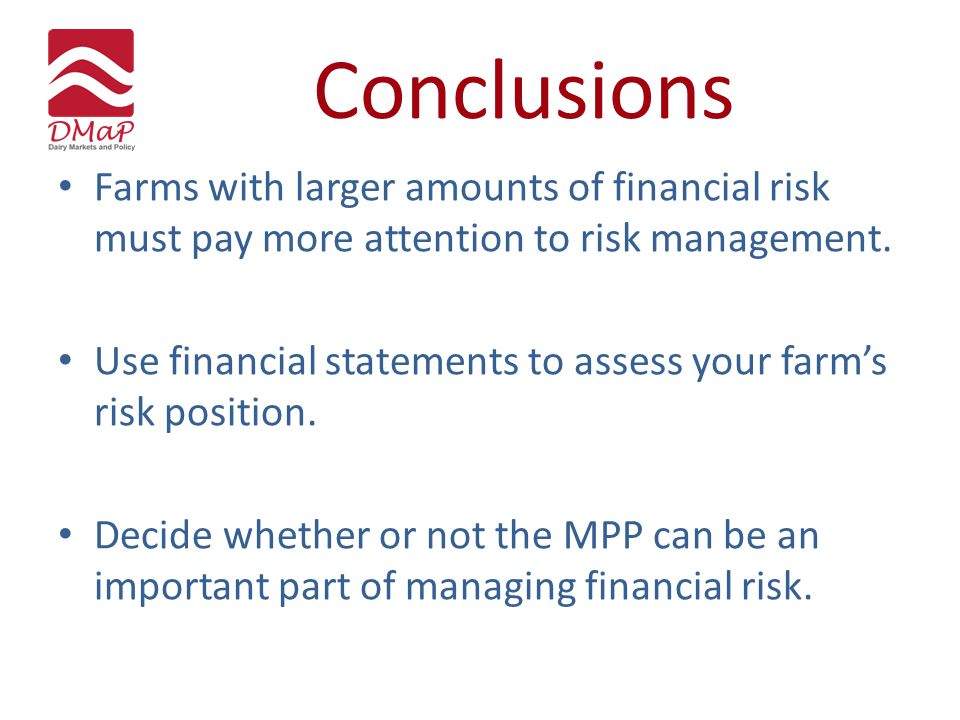 Conclusions Farms with larger amounts of financial risk must pay more attention to risk management. Use financial statements to assess your farm's ris