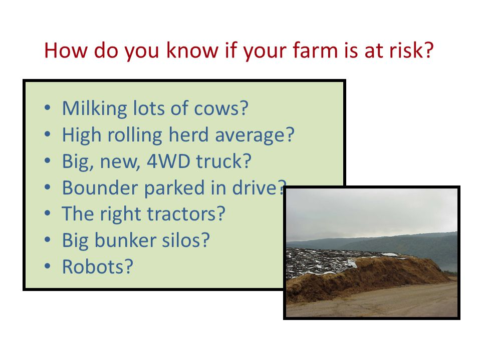 How do you know if your farm is at risk? Milking lots of cows? High rolling herd average? Big, new, 4WD truck? Bounder parked in drive? The right trac