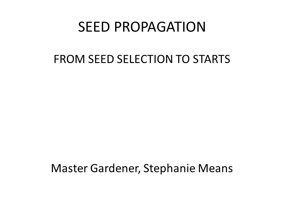 SEED PROPAGATION FROM SEED SELECTION TO STARTS Master Gardener, Stephanie Means