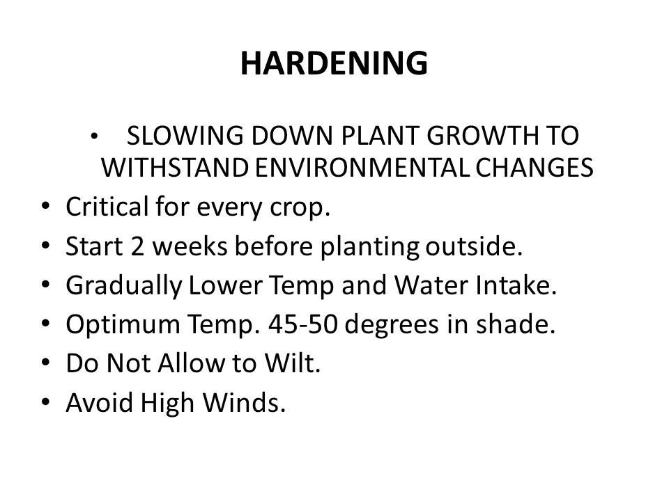 HARDENING SLOWING DOWN PLANT GROWTH TO WITHSTAND ENVIRONMENTAL CHANGES Critical for every crop.