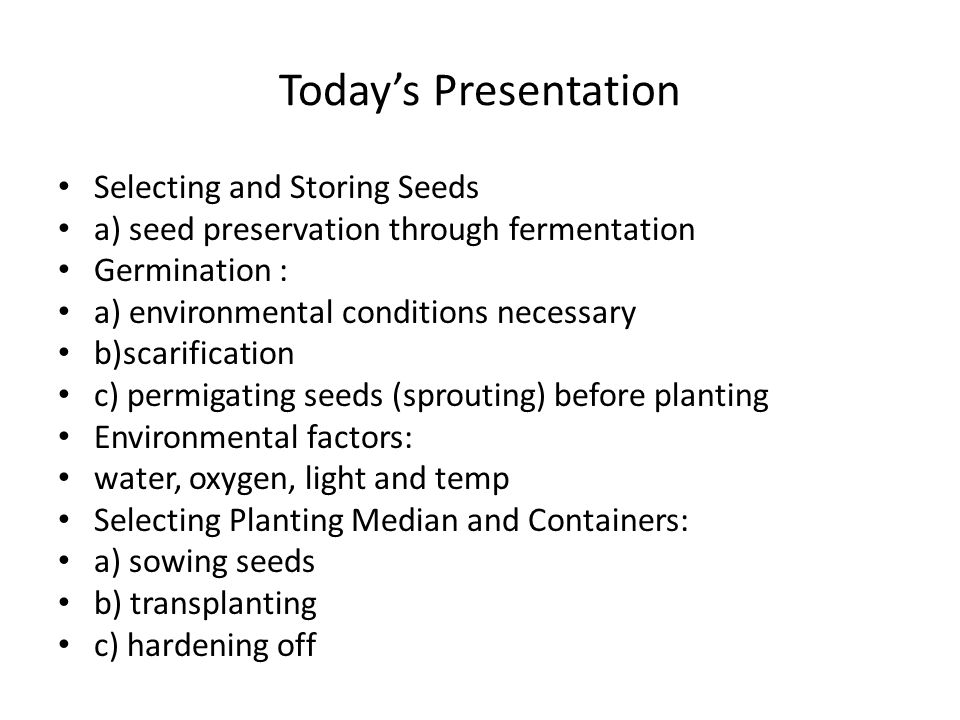 Today's Presentation Selecting and Storing Seeds a) seed preservation through fermentation Germination : a) environmental conditions necessary b)scarification c) permigating seeds (sprouting) before planting Environmental factors: water, oxygen, light and temp Selecting Planting Median and Containers: a) sowing seeds b) transplanting c) hardening off