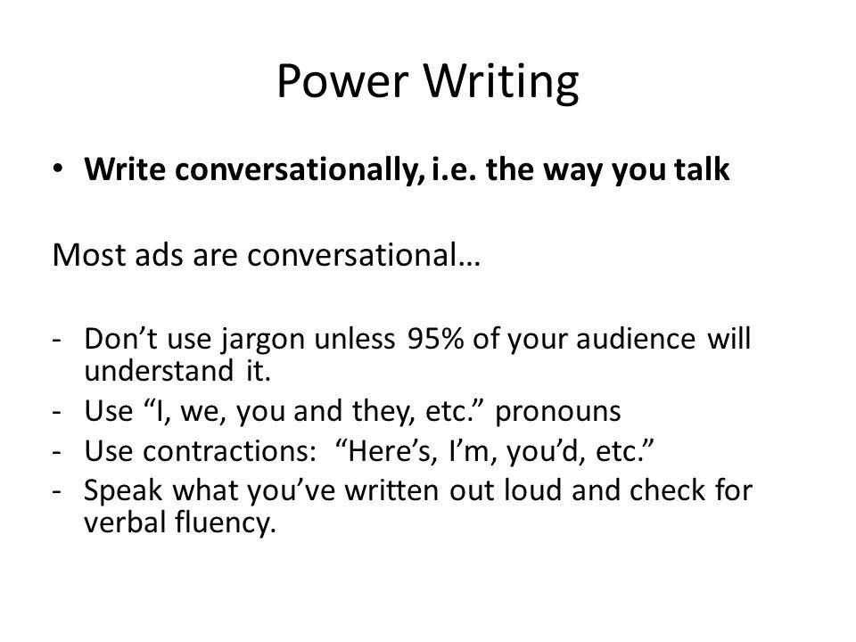 Power Writing Write conversationally, i.e.
