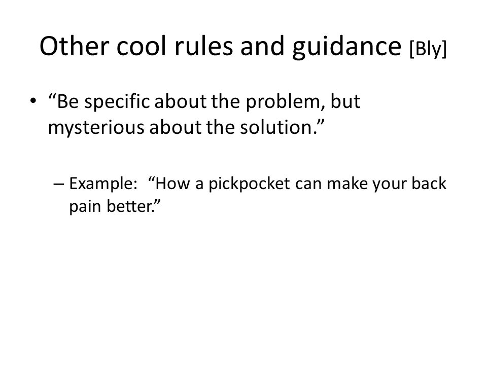 Other cool rules and guidance [Bly] Be specific about the problem, but mysterious about the solution. – Example: How a pickpocket can make your back pain better.