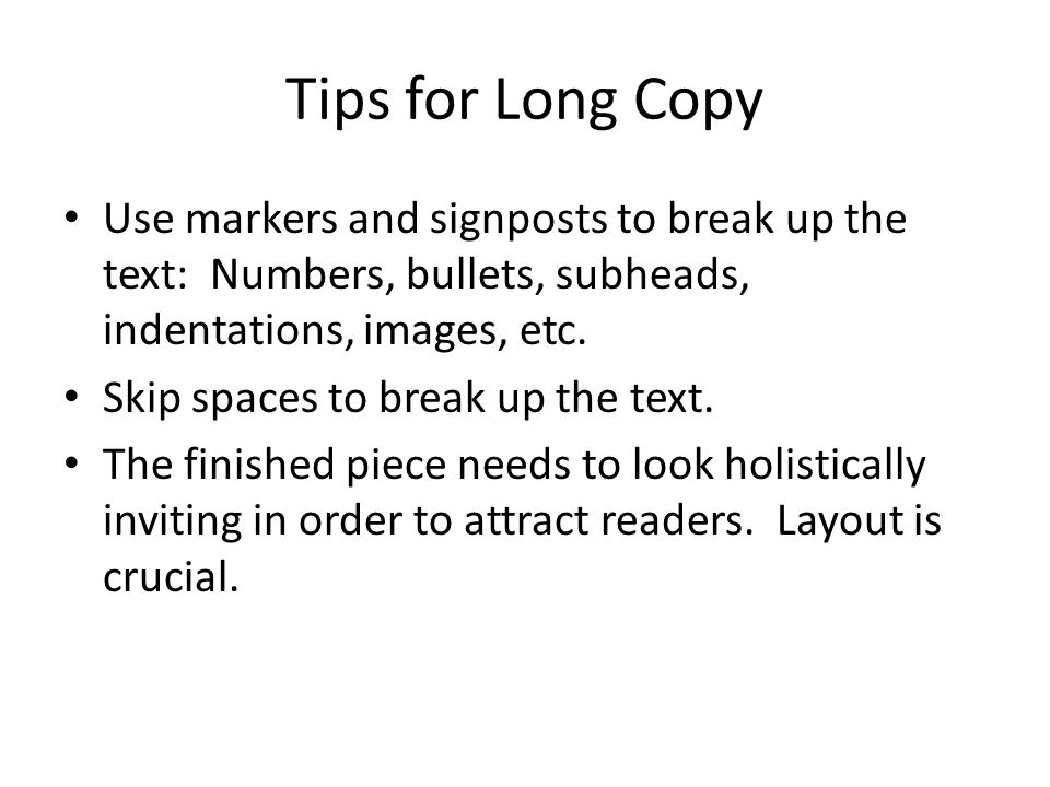 Tips for Long Copy Use markers and signposts to break up the text: Numbers, bullets, subheads, indentations, images, etc.