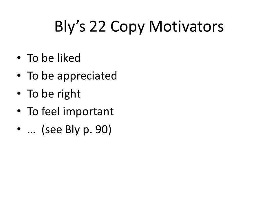 Bly's 22 Copy Motivators To be liked To be appreciated To be right To feel important … (see Bly p.