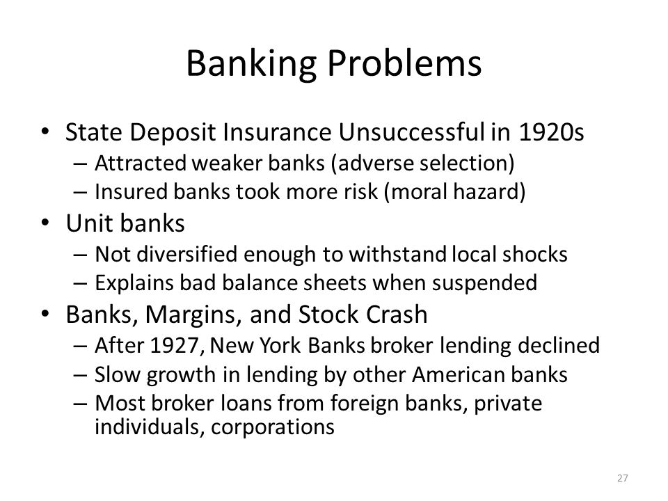 Banking Problems State Deposit Insurance Unsuccessful in 1920s – Attracted weaker banks (adverse selection) – Insured banks took more risk (moral haza