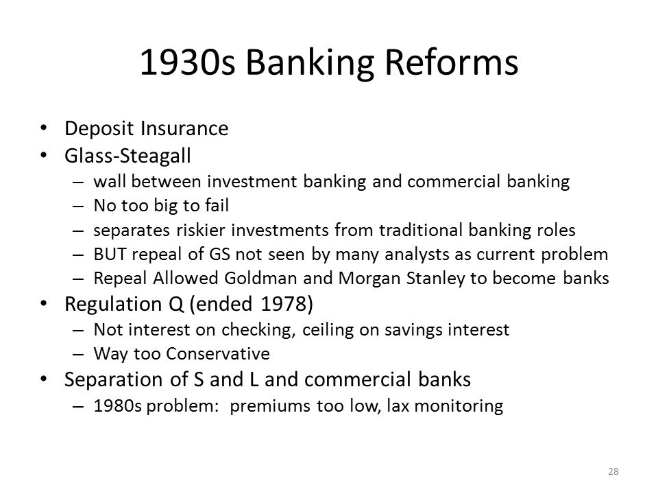 1930s Banking Reforms Deposit Insurance Glass-Steagall – wall between investment banking and commercial banking – No too big to fail – separates riski