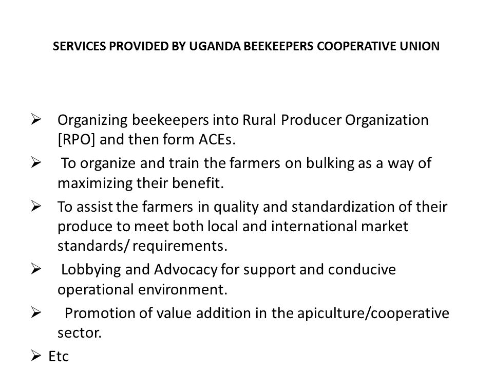 SERVICES PROVIDED BY UGANDA BEEKEEPERS COOPERATIVE UNION  Organizing beekeepers into Rural Producer Organization [RPO] and then form ACEs.