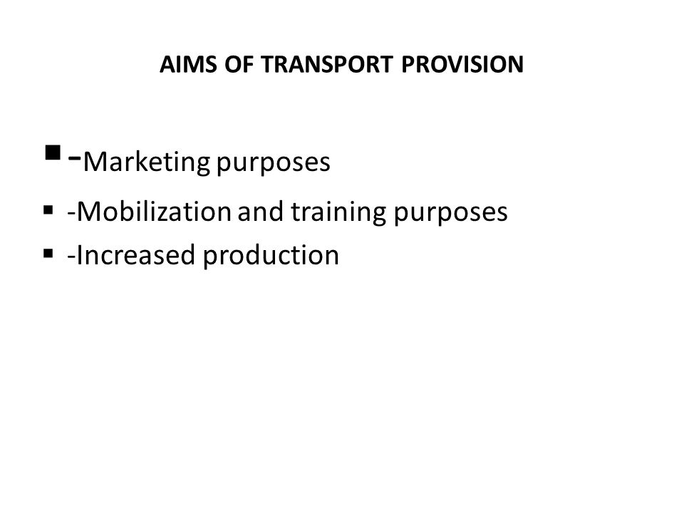 AIMS OF TRANSPORT PROVISION  - Marketing purposes  -Mobilization and training purposes  -Increased production