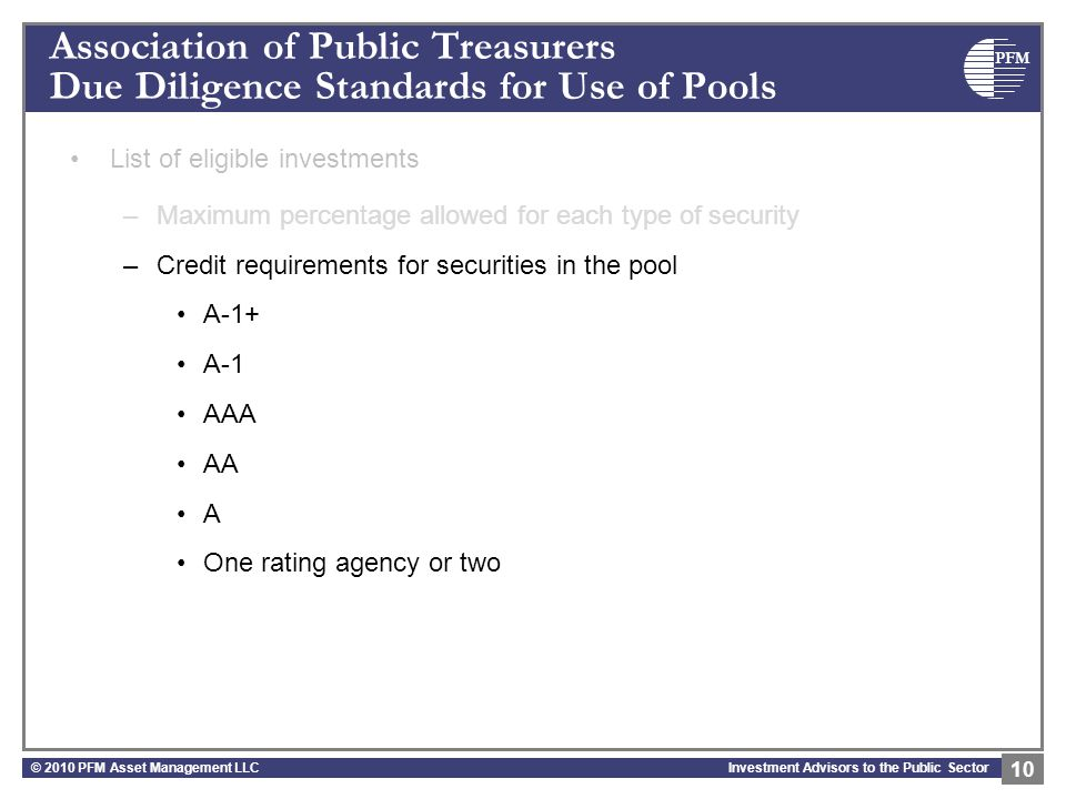 PFM Investment Advisors to the Public Sector Association of Public Treasurers Due Diligence Standards for Use of Pools List of eligible investments –Maximum percentage allowed for each type of security –Credit requirements for securities in the pool A-1+ A-1 AAA AA A One rating agency or two © 2010 PFM Asset Management LLC 10