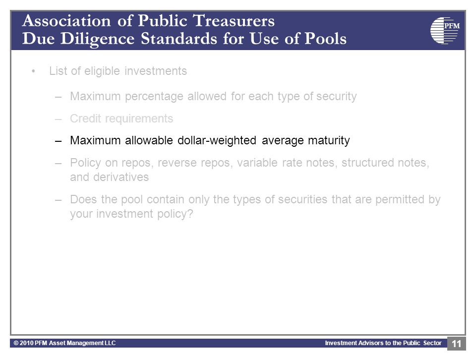PFM Investment Advisors to the Public Sector Association of Public Treasurers Due Diligence Standards for Use of Pools List of eligible investments –Maximum percentage allowed for each type of security –Credit requirements –Maximum allowable dollar-weighted average maturity –Policy on repos, reverse repos, variable rate notes, structured notes, and derivatives –Does the pool contain only the types of securities that are permitted by your investment policy.