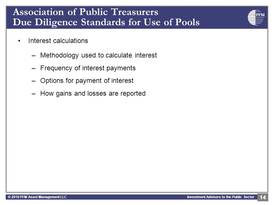 PFM Investment Advisors to the Public Sector Association of Public Treasurers Due Diligence Standards for Use of Pools Interest calculations –Methodology used to calculate interest –Frequency of interest payments –Options for payment of interest –How gains and losses are reported © 2010 PFM Asset Management LLC 14