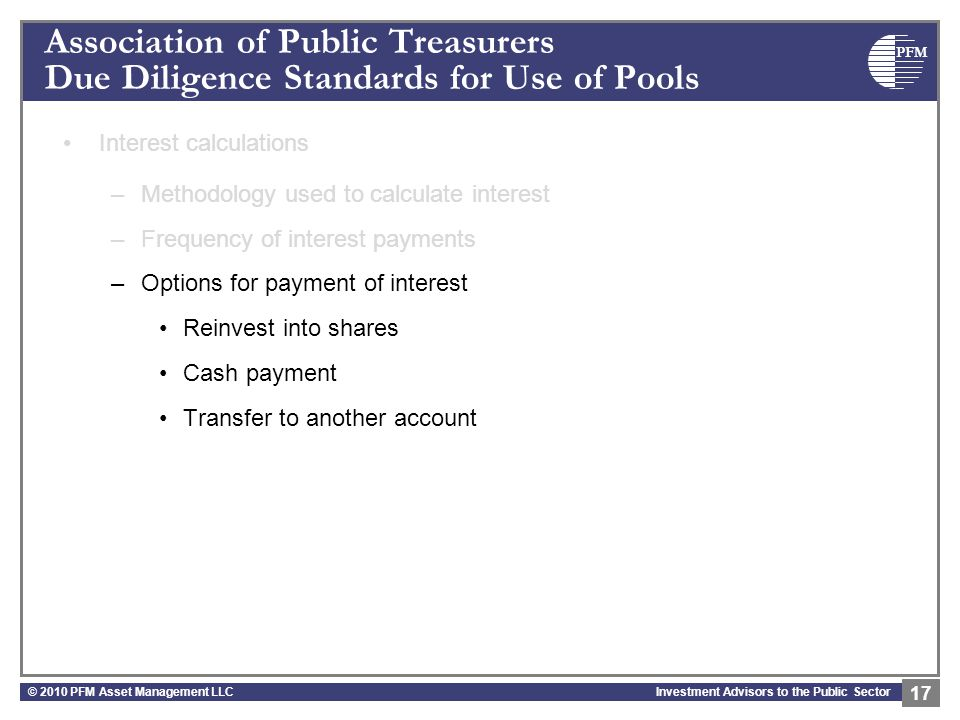 PFM Investment Advisors to the Public Sector Association of Public Treasurers Due Diligence Standards for Use of Pools Interest calculations –Methodology used to calculate interest –Frequency of interest payments –Options for payment of interest Reinvest into shares Cash payment Transfer to another account © 2010 PFM Asset Management LLC 17