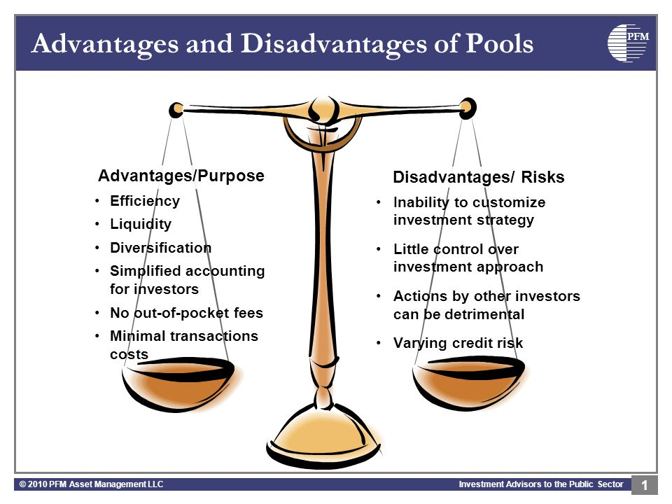 PFM Investment Advisors to the Public Sector Advantages and Disadvantages of Pools © 2010 PFM Asset Management LLC 1 Advantages/Purpose Efficiency Liquidity Diversification Simplified accounting for investors No out-of-pocket fees Minimal transactions costs Disadvantages/ Risks Inability to customize investment strategy Little control over investment approach Actions by other investors can be detrimental Varying credit risk