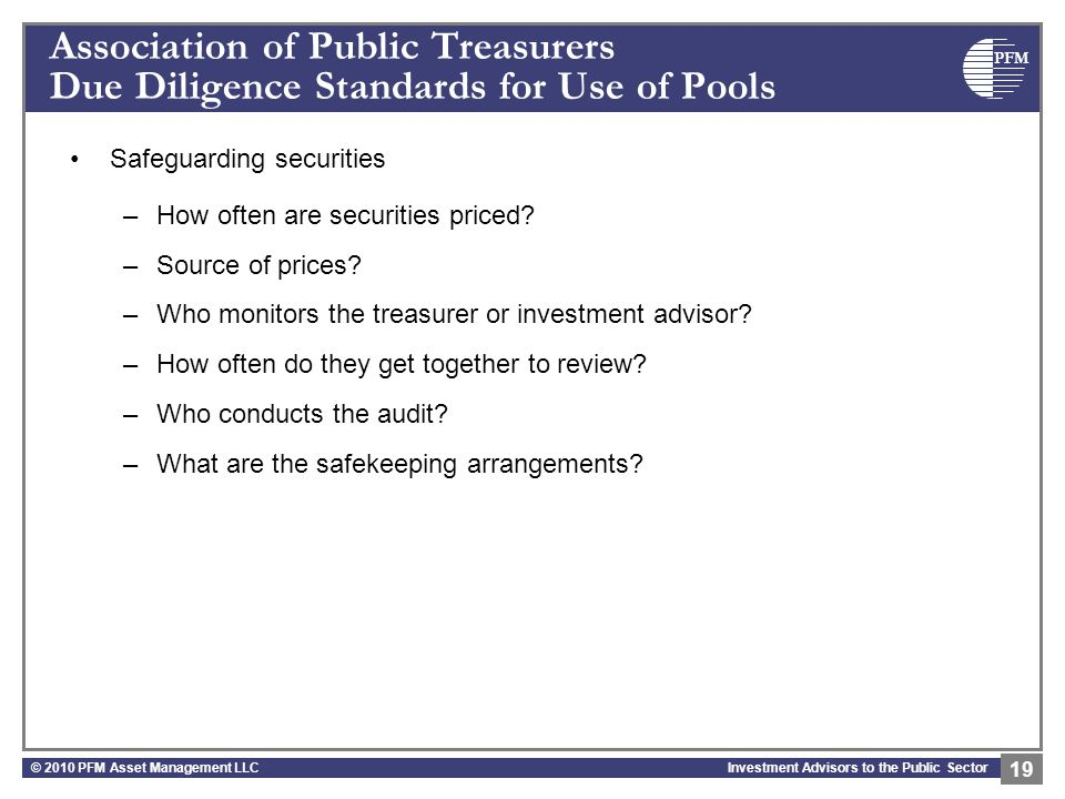 PFM Investment Advisors to the Public Sector Association of Public Treasurers Due Diligence Standards for Use of Pools Safeguarding securities –How of