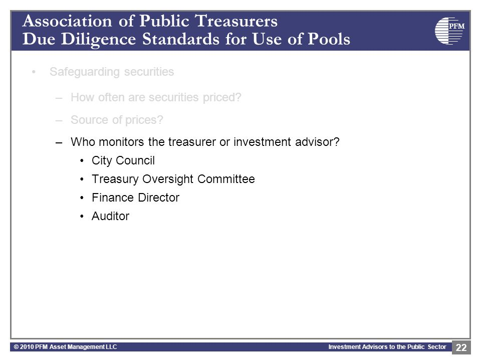 PFM Investment Advisors to the Public Sector Association of Public Treasurers Due Diligence Standards for Use of Pools Safeguarding securities –How often are securities priced.