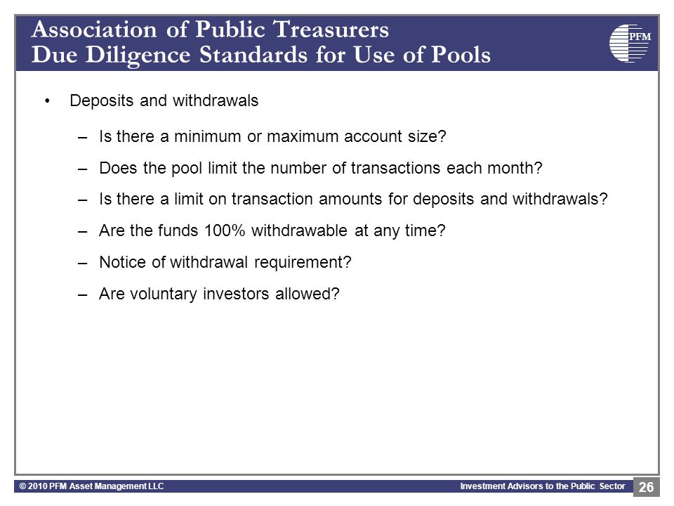 PFM Investment Advisors to the Public Sector Association of Public Treasurers Due Diligence Standards for Use of Pools Deposits and withdrawals –Is there a minimum or maximum account size.
