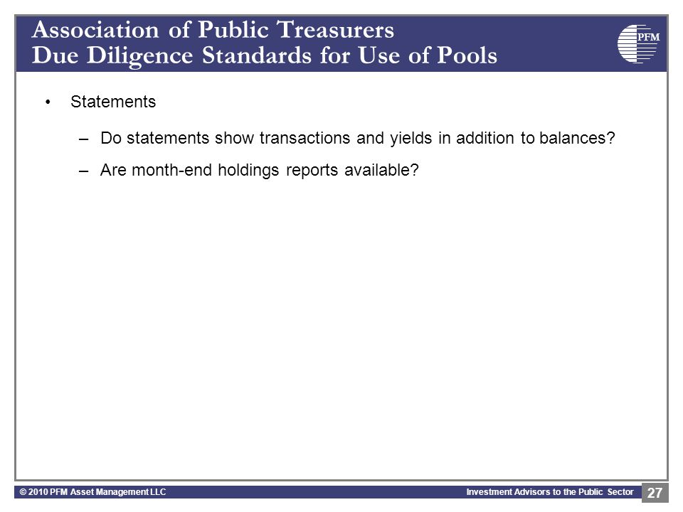 PFM Investment Advisors to the Public Sector Association of Public Treasurers Due Diligence Standards for Use of Pools Statements –Do statements show transactions and yields in addition to balances.