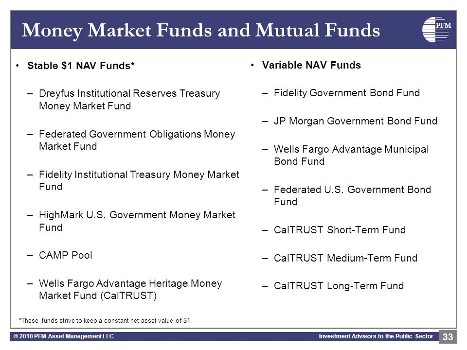 PFM Investment Advisors to the Public Sector Money Market Funds and Mutual Funds Variable NAV Funds –Fidelity Government Bond Fund –JP Morgan Government Bond Fund –Wells Fargo Advantage Municipal Bond Fund –Federated U.S.