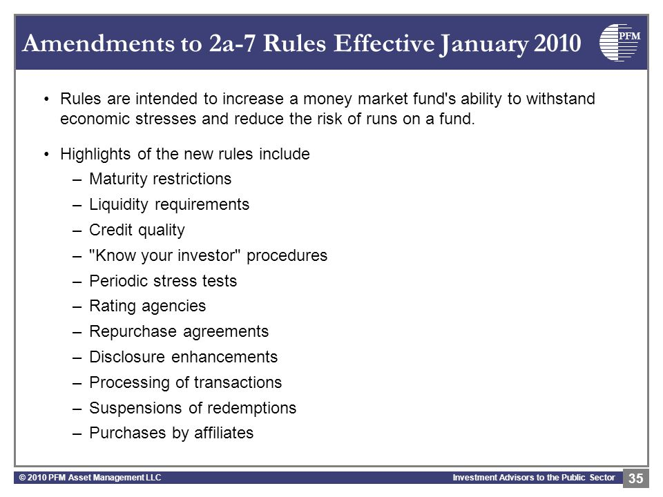 PFM Investment Advisors to the Public Sector Amendments to 2a-7 Rules Effective January 2010 Rules are intended to increase a money market fund's abil