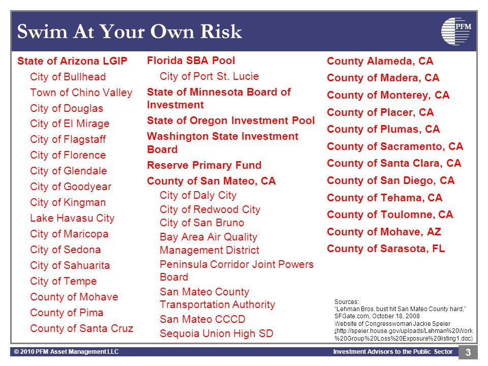 PFM Investment Advisors to the Public Sector Swim At Your Own Risk State of Arizona LGIP City of Bullhead Town of Chino Valley City of Douglas City of El Mirage City of Flagstaff City of Florence City of Glendale City of Goodyear City of Kingman Lake Havasu City City of Maricopa City of Sedona City of Sahuarita City of Tempe County of Mohave County of Pima County of Santa Cruz © 2010 PFM Asset Management LLC 3 Florida SBA Pool City of Port St.