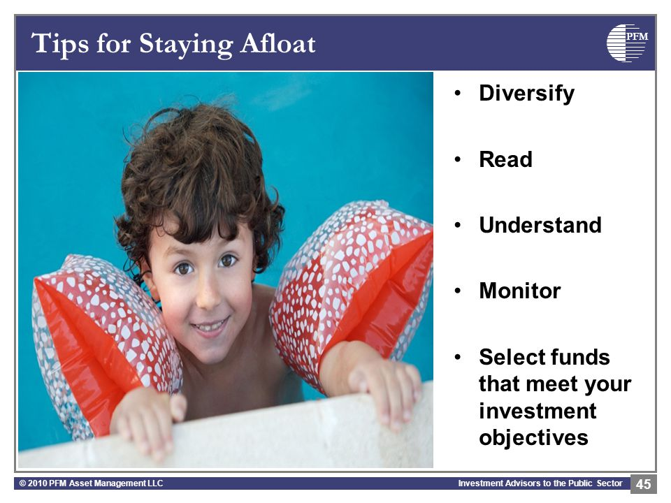 PFM Investment Advisors to the Public Sector Tips for Staying Afloat © 2010 PFM Asset Management LLC 45 Diversify Read Understand Monitor Select funds