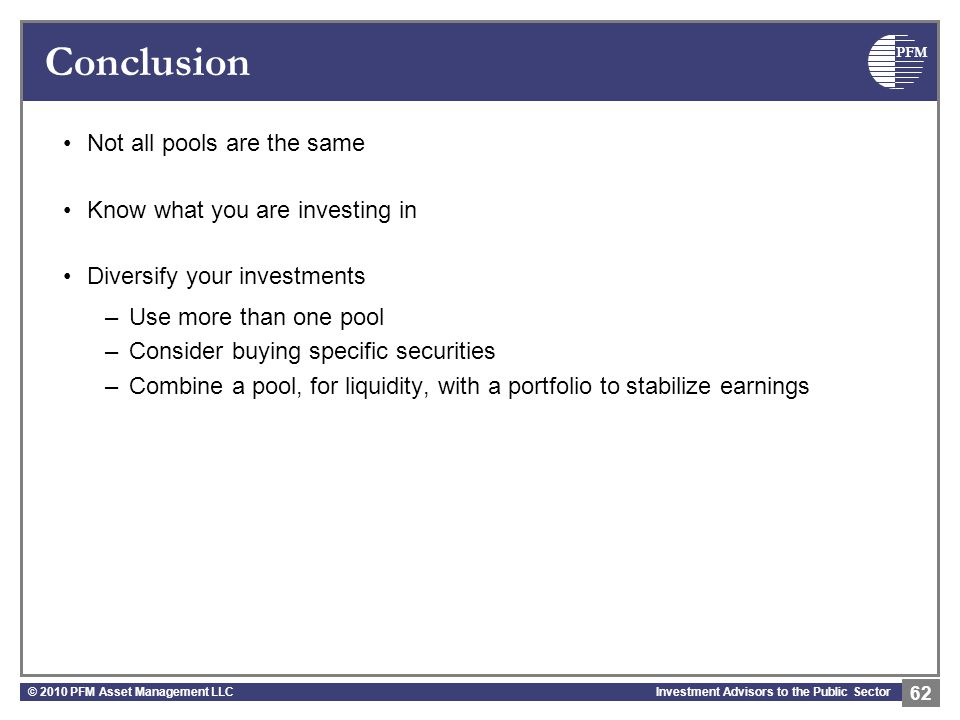 PFM Investment Advisors to the Public Sector Conclusion Not all pools are the same Know what you are investing in Diversify your investments –Use more than one pool –Consider buying specific securities –Combine a pool, for liquidity, with a portfolio to stabilize earnings © 2010 PFM Asset Management LLC 62
