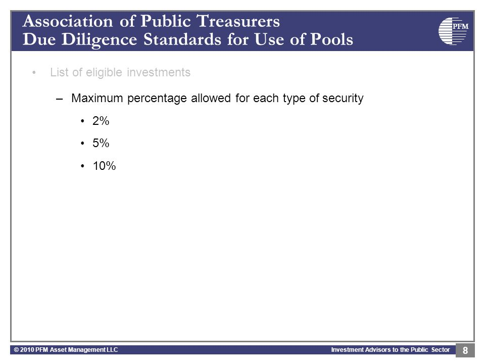 PFM Investment Advisors to the Public Sector Association of Public Treasurers Due Diligence Standards for Use of Pools List of eligible investments –Maximum percentage allowed for each type of security 2% 5% 10% © 2010 PFM Asset Management LLC 8