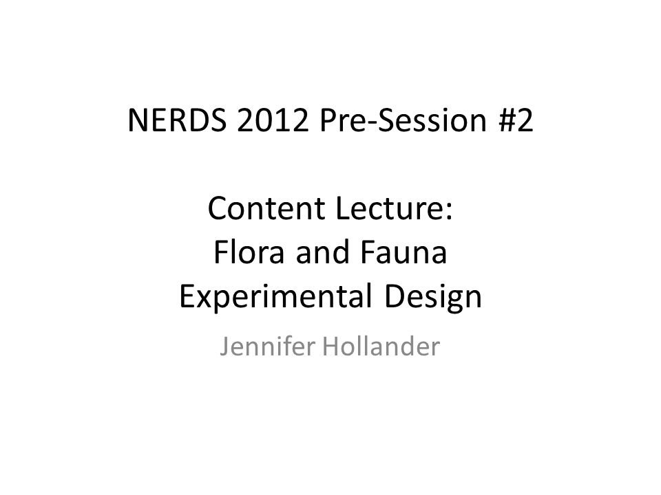 NERDS 2012 Pre-Session #2 Content Lecture: Flora and Fauna Experimental Design Jennifer Hollander