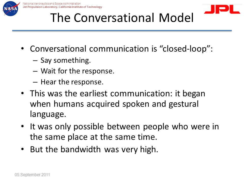 National Aeronautics and Space Administration Jet Propulsion Laboratory, California Institute of Technology The Conversational Model Conversational communication is closed-loop : – Say something.