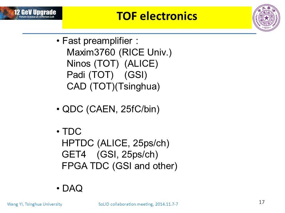 Wang Yi, Tsinghua University SoLID collaboration meeting, 2014.11.7-7 17 TOF electronics Fast preamplifier : Maxim3760 (RICE Univ.) Ninos (TOT) (ALICE) Padi (TOT) (GSI) CAD (TOT)(Tsinghua) QDC (CAEN, 25fC/bin) TDC HPTDC (ALICE, 25ps/ch) GET4 (GSI, 25ps/ch) FPGA TDC (GSI and other) DAQ