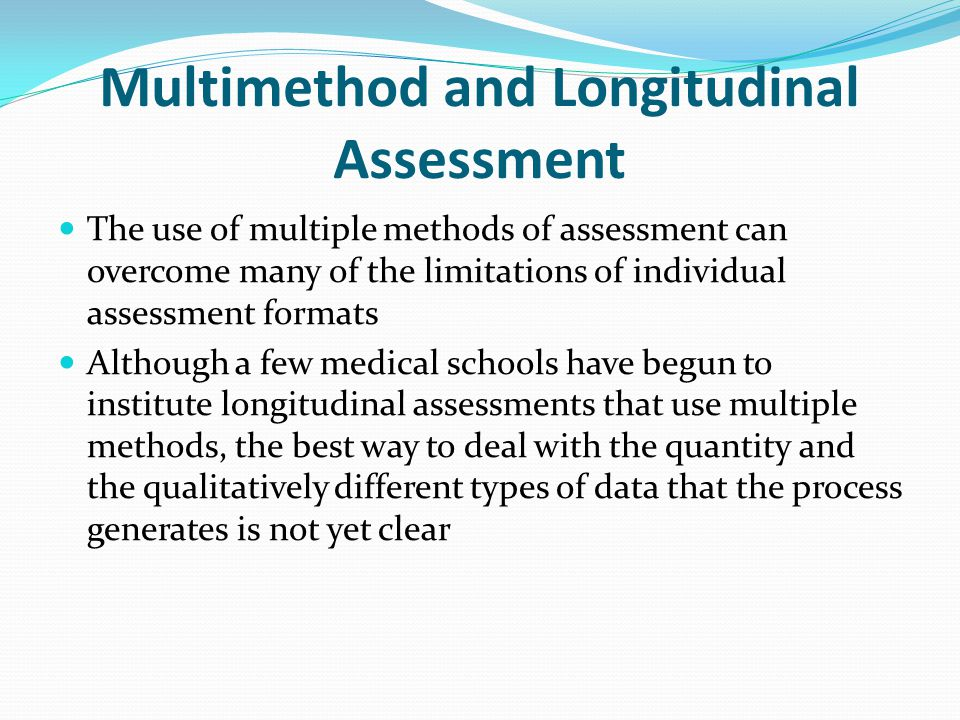 Multimethod and Longitudinal Assessment The use of multiple methods of assessment can overcome many of the limitations of individual assessment formats Although a few medical schools have begun to institute longitudinal assessments that use multiple methods, the best way to deal with the quantity and the qualitatively different types of data that the process generates is not yet clear