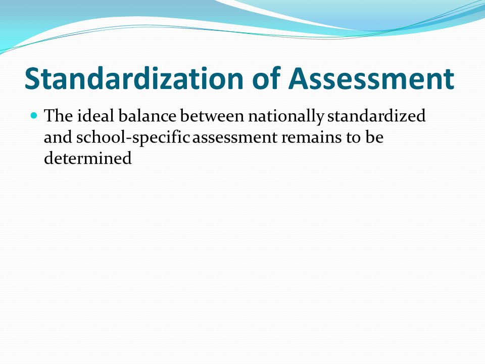 Standardization of Assessment The ideal balance between nationally standardized and school-specific assessment remains to be determined